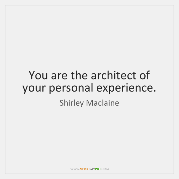 You are the architect of your personal experience.