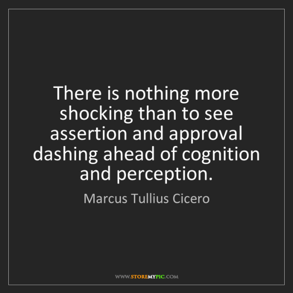 Marcus Tullius Cicero: There is nothing more shocking than to see assertion...