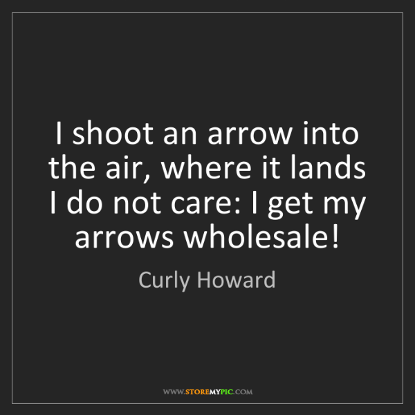 Curly Howard: I shoot an arrow into the air, where it lands I do not...