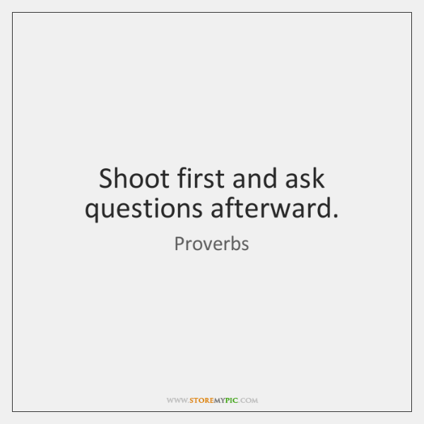 Shoot first and ask questions afterward.