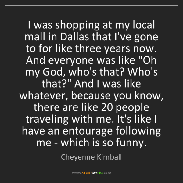 Cheyenne Kimball: I was shopping at my local mall in Dallas that I've gone...