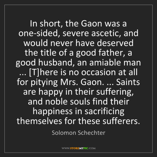 Solomon Schechter: In short, the Gaon was a one-sided, severe ascetic, and...
