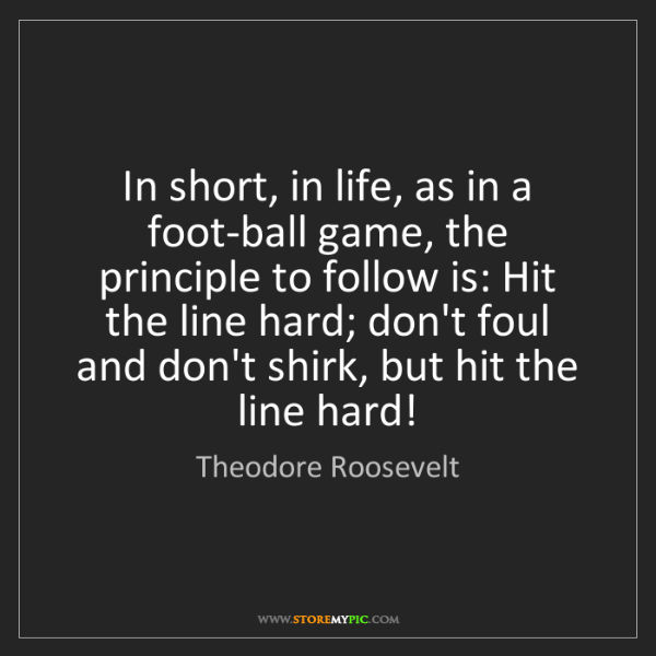 Theodore Roosevelt: In short, in life, as in a foot-ball game, the principle...
