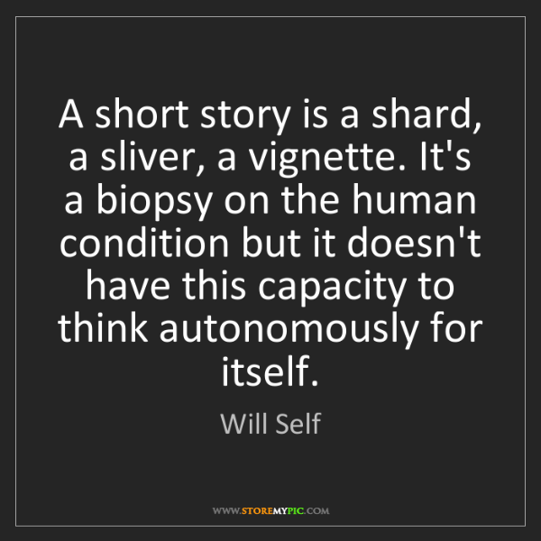 Will Self: A short story is a shard, a sliver, a vignette. It's...