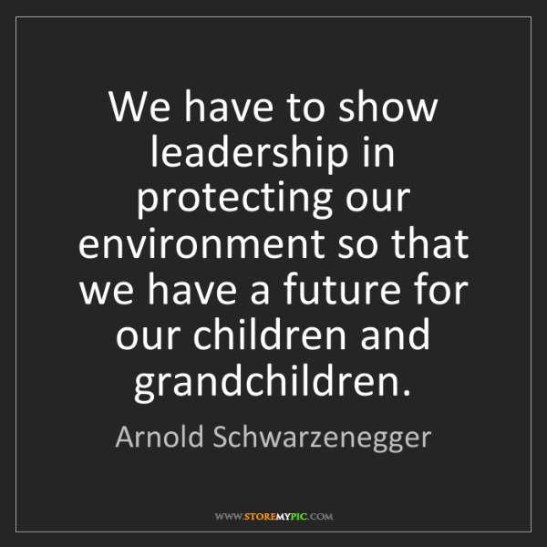 Arnold Schwarzenegger: We have to show leadership in protecting our environment...