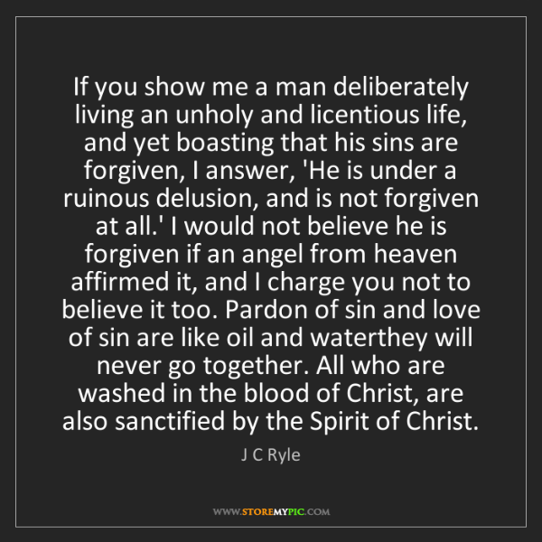 J C Ryle: If you show me a man deliberately living an unholy and...