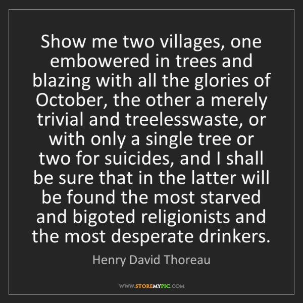 Henry David Thoreau: Show me two villages, one embowered in trees and blazing...