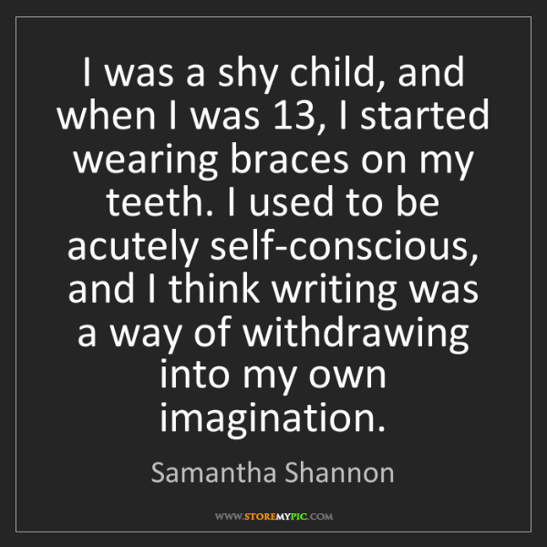 Samantha Shannon: I was a shy child, and when I was 13, I started wearing...