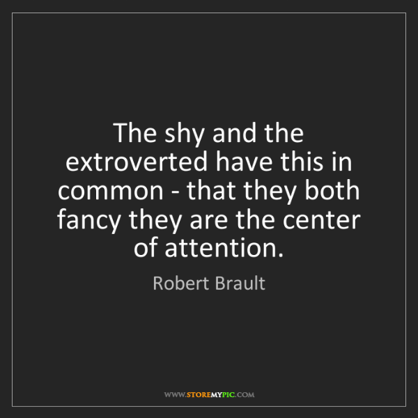Robert Brault: The shy and the extroverted have this in common - that...