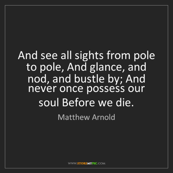 Matthew Arnold: And see all sights from pole to pole, And glance, and...