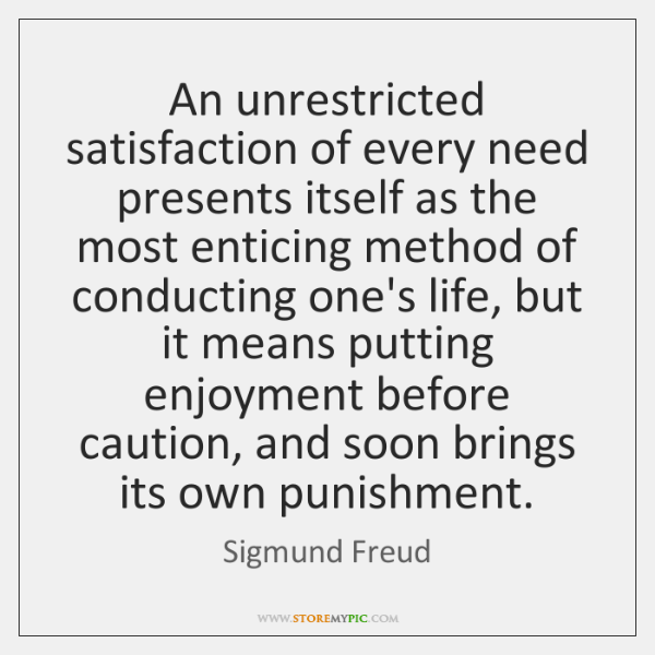 An unrestricted satisfaction of every need presents itself as the most enticing ...