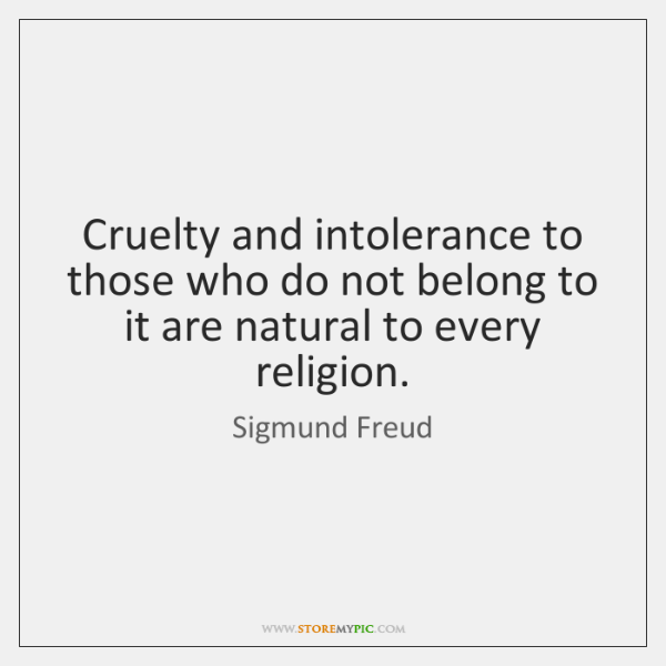 Cruelty and intolerance to those who do not belong to it are ...
