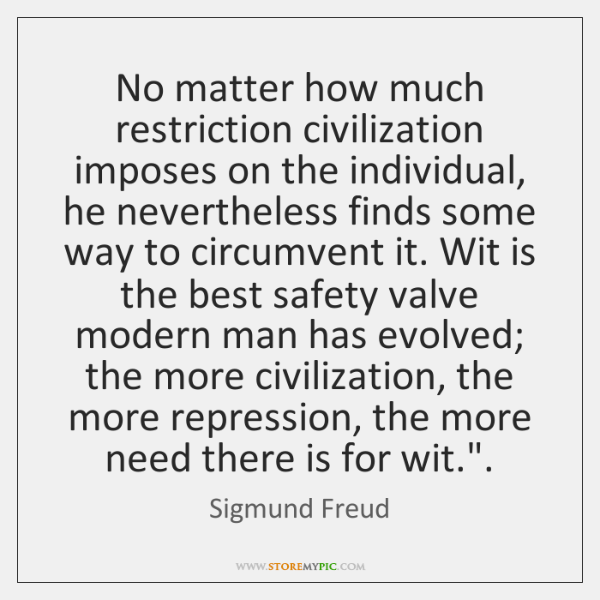 No matter how much restriction civilization imposes on the individual, he nevertheless ...