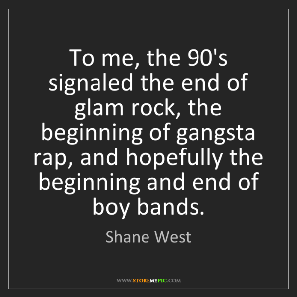 Shane West: To me, the 90's signaled the end of glam rock, the beginning...