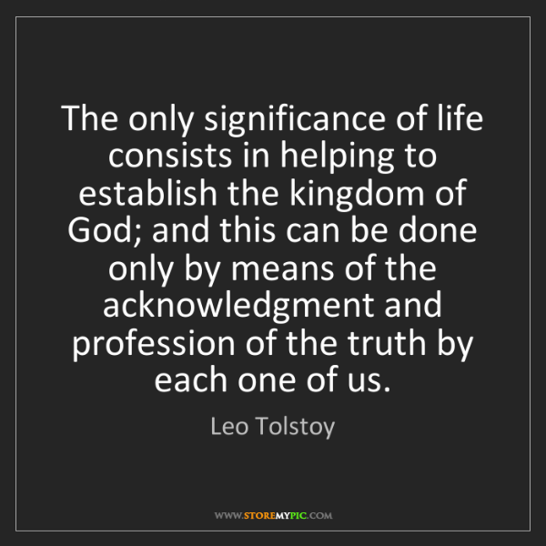 Leo Tolstoy: The only significance of life consists in helping to...