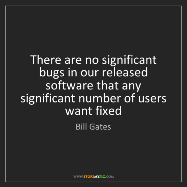 Bill Gates: There are no significant bugs in our released software...