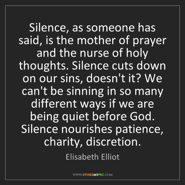 Elisabeth Elliot: Silence, as someone has said, is the mother of prayer...