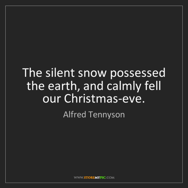 Alfred Tennyson: The silent snow possessed the earth, and calmly fell...