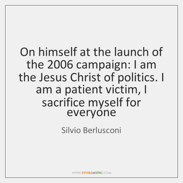 On himself at the launch of the 2006 campaign: I am the Jesus ...