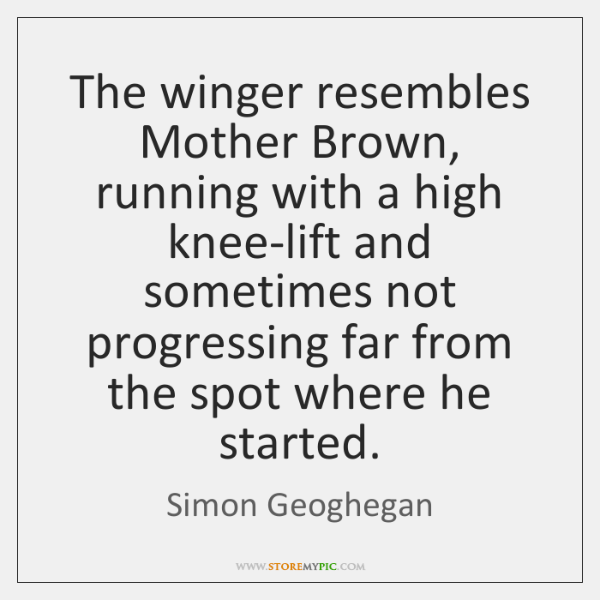 The winger resembles Mother Brown, running with a high knee-lift and sometimes ...