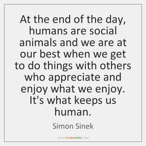 At the end of the day, humans are social animals and we ...