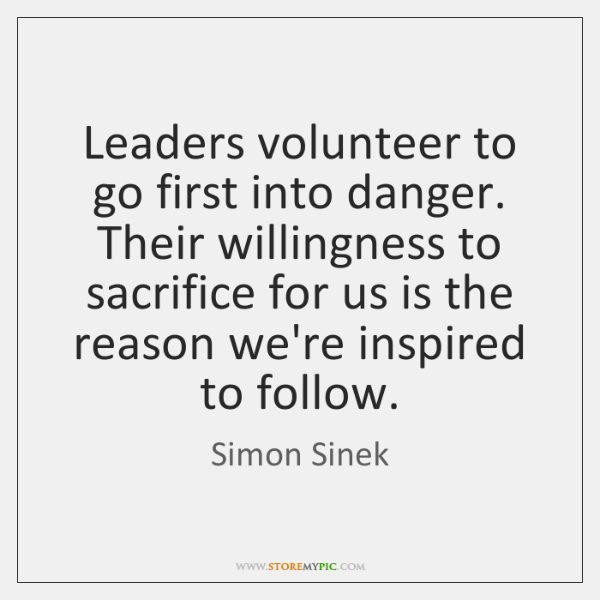 Leaders volunteer to go first into danger. Their willingness to sacrifice for ...
