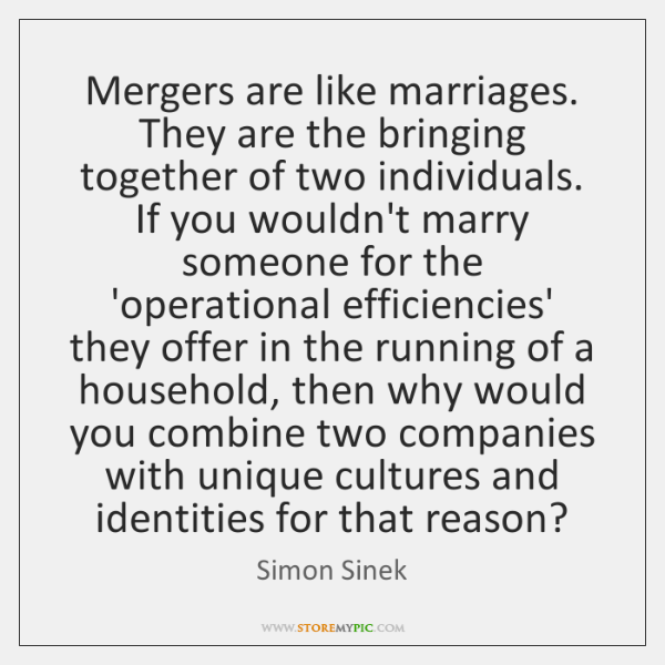 Mergers are like marriages. They are the bringing together of two individuals. ...