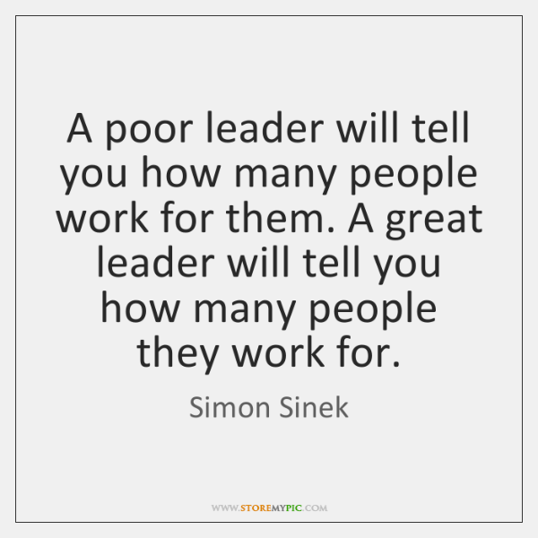 A poor leader will tell you how many people work for them. ...