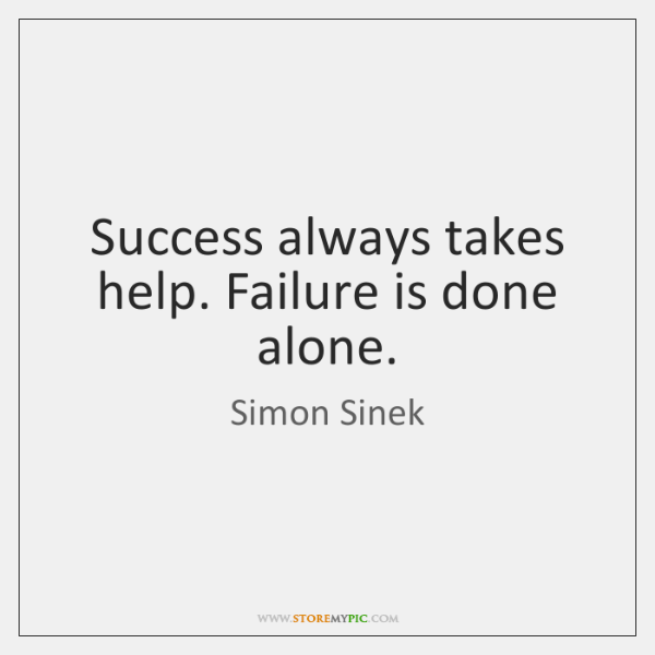 Success always takes help. Failure is done alone.
