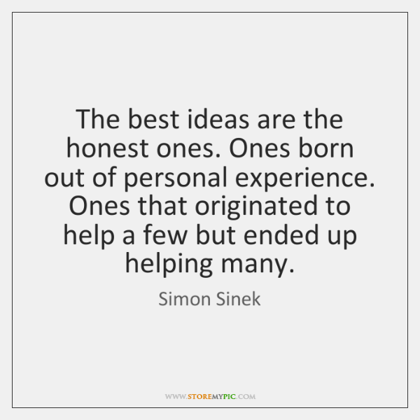 The best ideas are the honest ones. Ones born out of personal ...