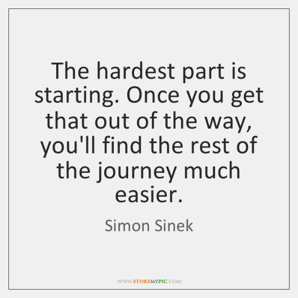 The hardest part is starting. Once you get that out of the ...