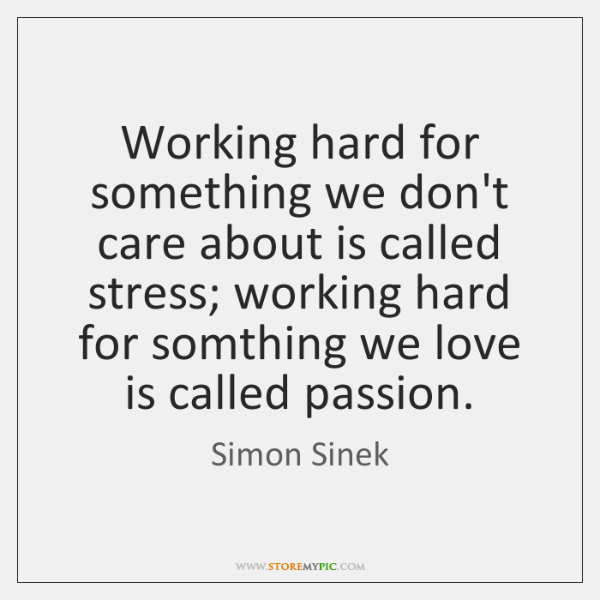 Working hard for something we don't care about is called stress; working ...
