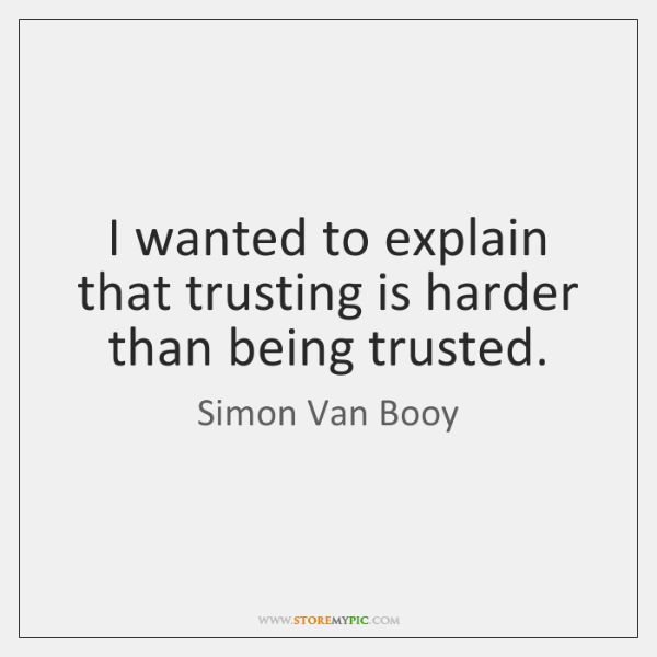 I wanted to explain that trusting is harder than being trusted.