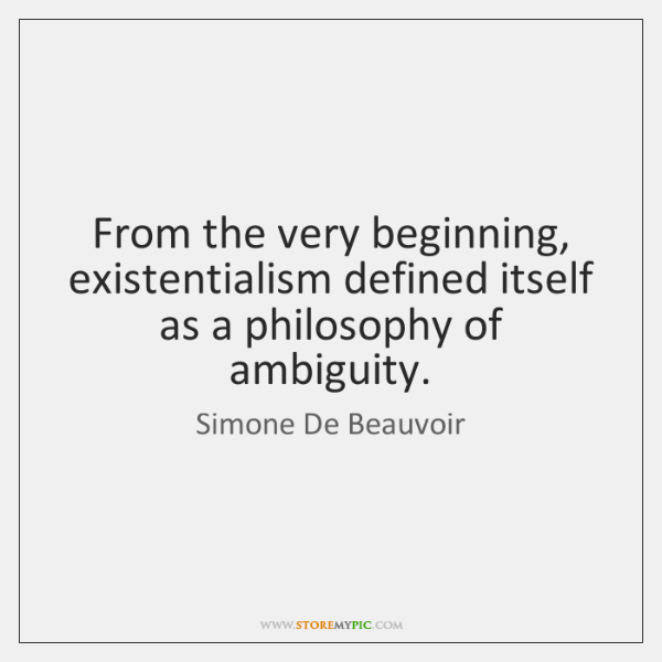 From the very beginning, existentialism defined itself as a philosophy of ambiguity.
