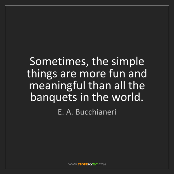 E. A. Bucchianeri: Sometimes, the simple things are more fun and meaningful...