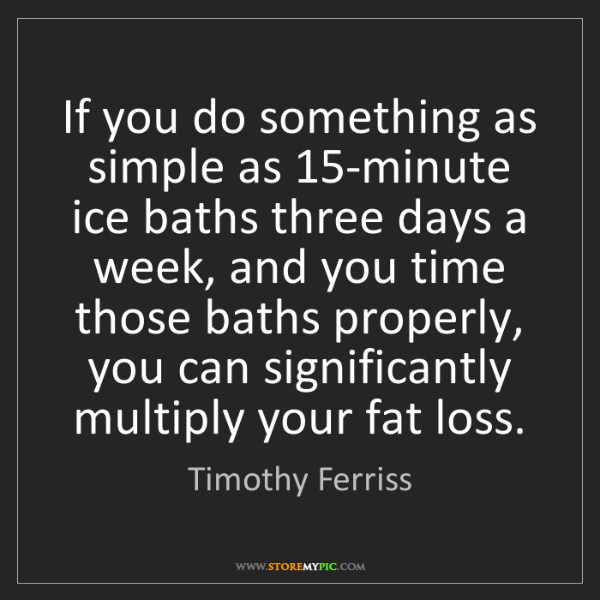 Timothy Ferriss: If you do something as simple as 15-minute ice baths...