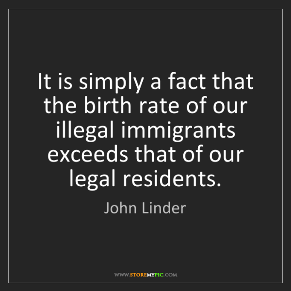 John Linder: It is simply a fact that the birth rate of our illegal...