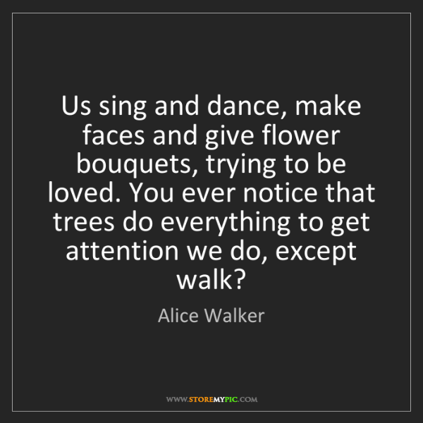 Alice Walker: Us sing and dance, make faces and give flower bouquets,...