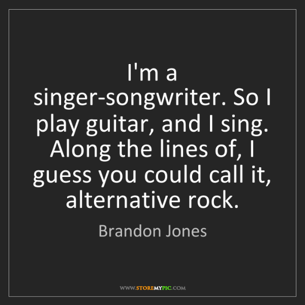 Brandon Jones: I'm a singer-songwriter. So I play guitar, and I sing....