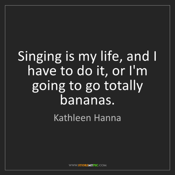 Kathleen Hanna: Singing is my life, and I have to do it, or I'm going...