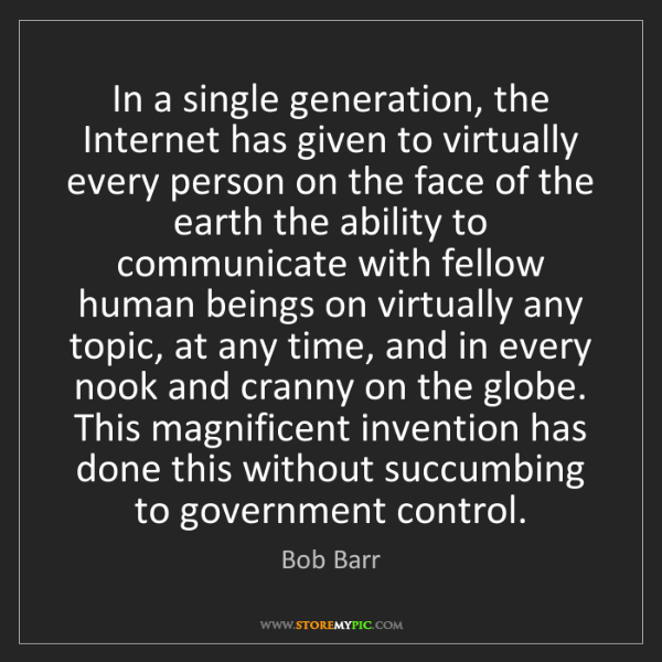 Bob Barr: In a single generation, the Internet has given to virtually...