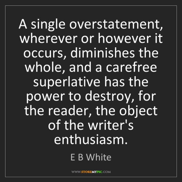 E B White: A single overstatement, wherever or however it occurs,...