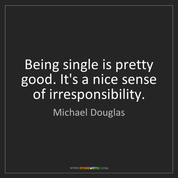 Michael Douglas: Being single is pretty good. It's a nice sense of irresponsibility.