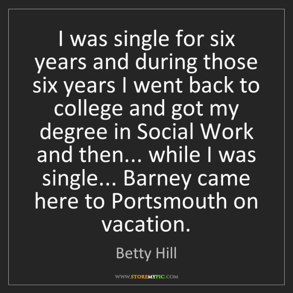 Betty Hill: I was single for six years and during those six years...