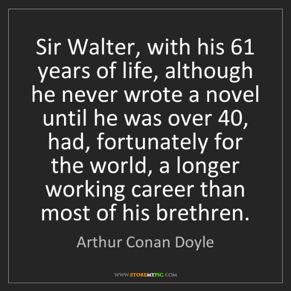 Arthur Conan Doyle: Sir Walter, with his 61 years of life, although he never...