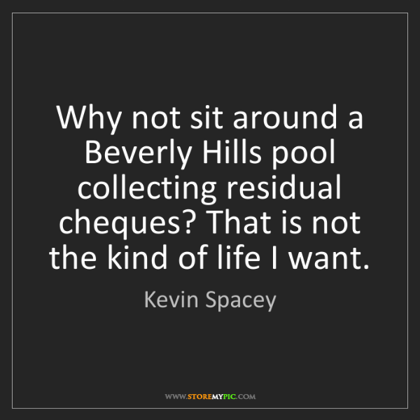 Kevin Spacey: Why not sit around a Beverly Hills pool collecting residual...