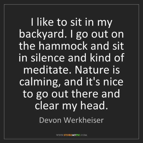 Devon Werkheiser: I like to sit in my backyard. I go out on the hammock...