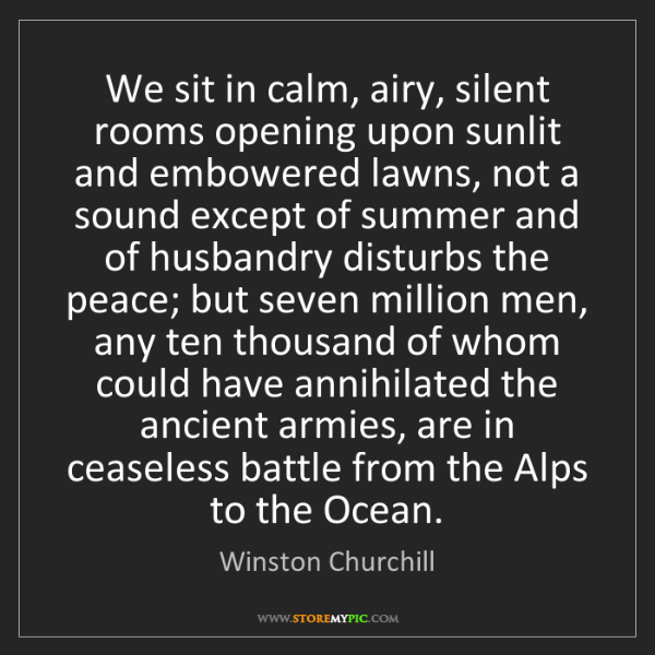 Winston Churchill: We sit in calm, airy, silent rooms opening upon sunlit...