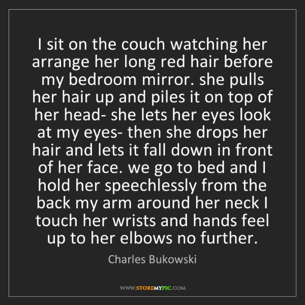 Charles Bukowski: I sit on the couch watching her arrange her long red...