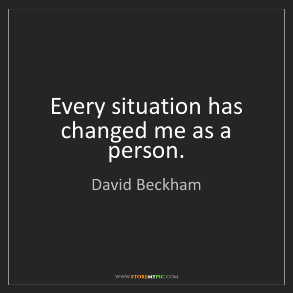David Beckham: Every situation has changed me as a person.